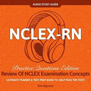 NCLEX-RN Audio Study Guide! Practice Questions Edition! Review of NCLEX Examination Concepts.: Ultimate Trainer & Test Prep Book to Help Pass the Test! Audiobook By Kim Nguyen cover art