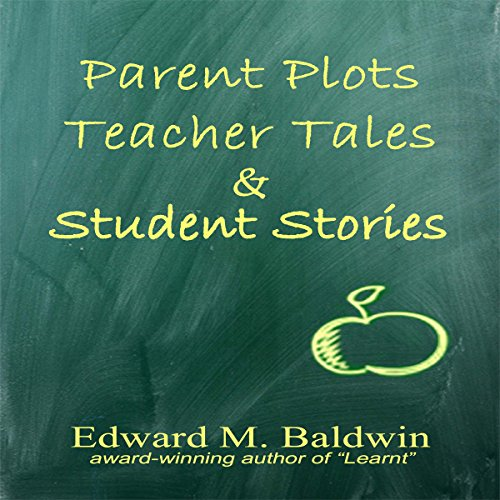 Parent Plots, Teacher Tales and Student Stories Audiobook By Edward M. Baldwin cover art