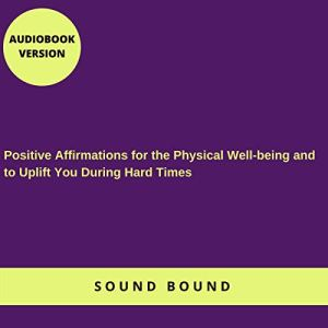 Positive Affirmations for the Physical Well-Being and to Uplift You During Hard Times Audiobook By Sound Bound cover art