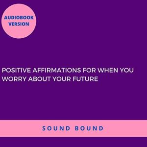 Positive Affirmations for When You Worry About Your Future Audiobook By Sound Bound cover art