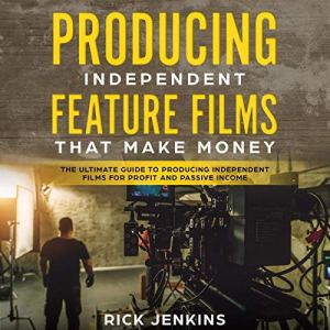 Producing Independent Feature Films That Make Money Audiobook By Rick Jenkins cover art