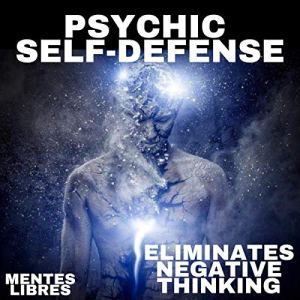 Psychic Self-Defense: Eliminates Negative Thinking Audiobook By Mentes Libres cover art