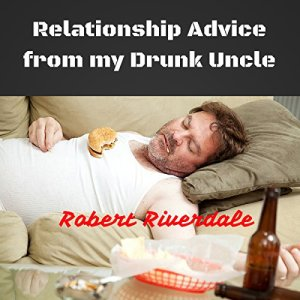 Relationship Advice from My Drunk Uncle Audiobook By Robert Riverdale cover art
