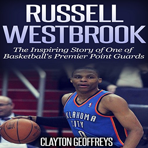 Russell Westbrook: The Inspiring Story of One of Basketball's Premier Point Guards Audiobook By Clayton Geoffreys cover art