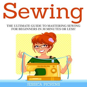 Sewing: The Ultimate Guide to Mastering Sewing for Beginners in 30 Minutes or Less! Audiobook By Jessica Pickens cover art