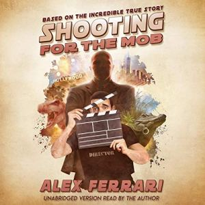Shooting for the Mob: Based on the Incredible True Story Audiobook By Alex Ferrari cover art