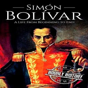 Simón Bolívar: A Life from Beginning to End Audiobook By Hourly History cover art