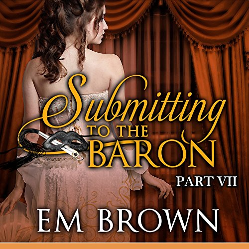 Submitting to the Baron, Part VII: A Romantic Historical Erotica Audiobook By Em Brown cover art