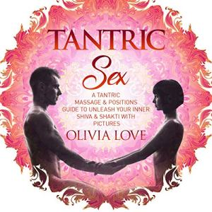 Tantric Sex: A Tantric Massage & Positions Guide to Unleash Your Inner Shiva & Shakti with Pictures Audiobook By Olivia Love cover art