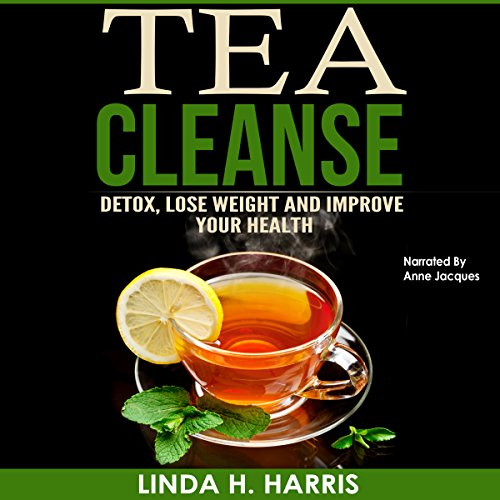 Tea Cleanse: Detox, Lose Weight and Improve Your Health Audiobook By Linda H. Harris cover art