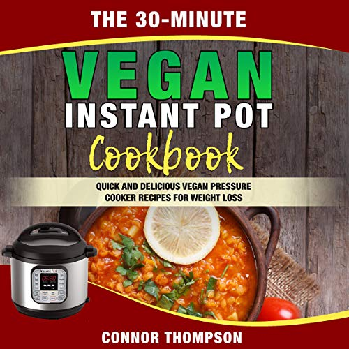 The 30-Minute Vegan Instant Pot Cookbook: Quick and Delicious Vegan Pressure Cooker Recipes for Weight Loss Audiobook By Connor Thompson cover art