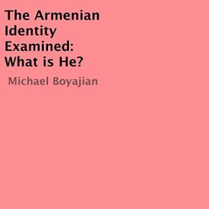 The Armenian Identity Examined: What Is He? Audiobook By Michael Boyajian cover art