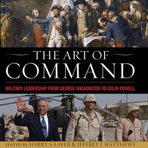 The Art of Command: Military Leadership from George Washington to Colin Powell Audiobook By Harry S. Laver, Jefferey J. Matthews cover art