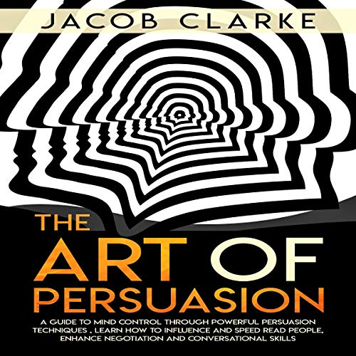 The Art of Persuasion: A Guide to Mind Control Through Powerful Persuasion Techniques: Learn how to Influence and Speed Read People, Enhance Negotiation and Conversational Skills. Audiobook By Jacob Clarke cover art