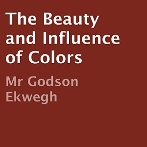 The Beauty and Influence of Colors Audiobook By Godson Ekwegh cover art