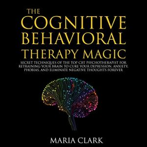 The Cognitive Behavioral Therapy Magic Audiobook By Maria Clark cover art