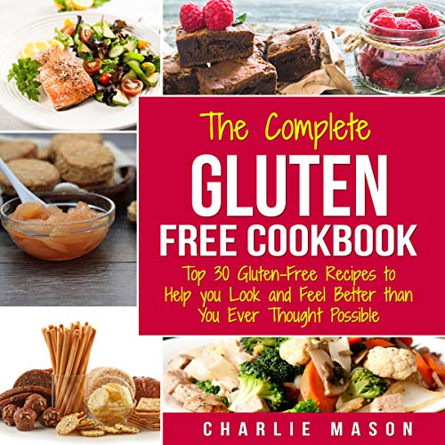 The Complete Gluten Free Cookbook: Top 30 Gluten-Free Recipes to Help You Look and Feel Better Than You Ever Thought Possible Audiobook By Charlie Mason cover art
