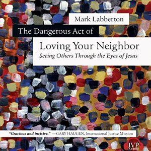 The Dangerous Act of Loving Your Neighbor Audiobook By Mark Labberton cover art