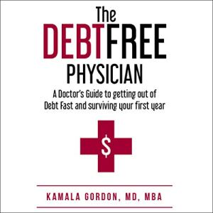 The Debt Free Physician: A Doctor's Guide to Getting Out of Debt Fast and Surviving Your First Year Audiobook By Kamala Gordon cover art