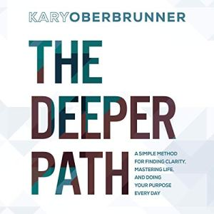 The Deeper Path: A Simple Method for Finding Clarity, Mastering Life, and Doing Your Purpose Every Day Audiobook By Kary Oberbrunner cover art