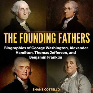 The Founding Fathers: Biographies of George Washington, Alexander Hamilton, Thomas Jefferson, and Benjamin Franklin Audiobook By Shane Costello cover art