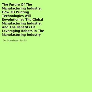 The Future of the Manufacturing Industry Audiobook By Dr. Harrison Sachs cover art