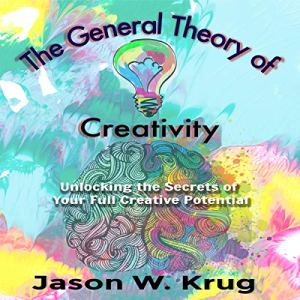 The General Theory of Creativity: Unlocking the Secrets of Your Full Creative Potential Audiobook By Jason W. Krug cover art