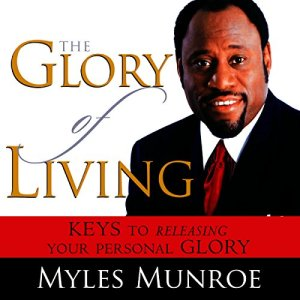 The Glory of Living: Keys to Releasing Your Personal Glory Audiobook By Myles Munroe cover art