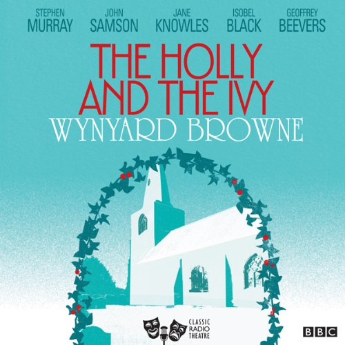 The Holly and the Ivy (Classic Radio Theatre) Audiobook By Wynyard Browne cover art