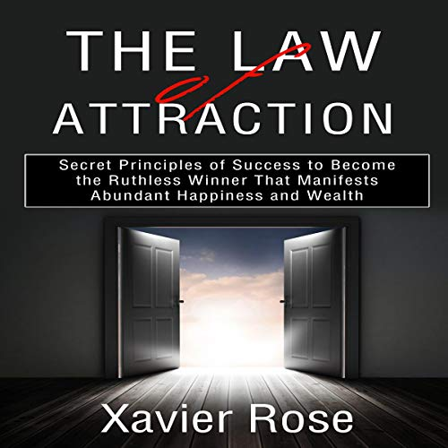 The Law of Attraction: Secret Principles of Success to Become the Ruthless Winner That Manifests Abundant Happiness and Wealth Audiobook By Xavier Rose cover art