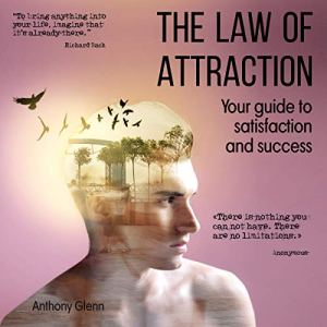 The Law of Attraction: Your Guide to Satisfaction and Success Audiobook By Anthony Glenn cover art