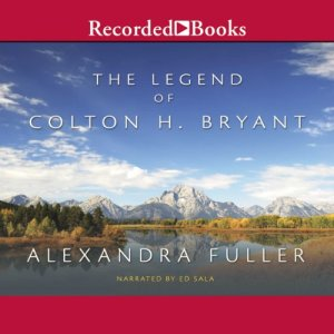 The Legend of Colton H. Bryant Audiobook By Alexandra Fuller cover art