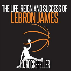 The Life, Reign and Success of Lebron James Audiobook By J.D. Rockefeller cover art