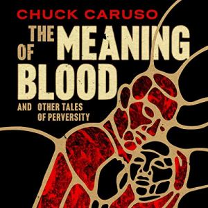 The Meaning of Blood: and Other Tales of Perversity Audiobook By Chuck Caruso cover art