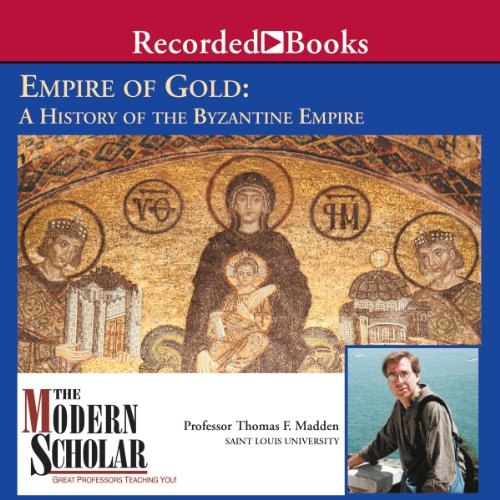 The Modern Scholar: Empire of Gold: A History of the Byzantine Empire Audiobook By Thomas F. Madden cover art