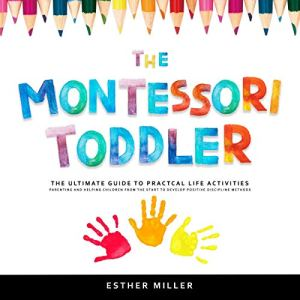 The Montessori Toddler: The Ultimate Guide to Practical Life Activities Audiobook By Dr. Esther Miller cover art