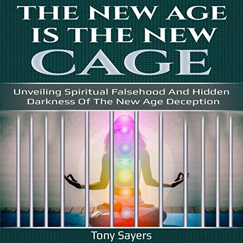 The New Age Is the New Cage: Unveiling Spiritual Falsehood and Hidden Darkness of the New Age Deception. Audiobook By Tony Sayers cover art