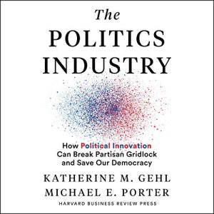 The Politics Industry Audiobook By Katherine M. Gehl, Michael E. Porter cover art