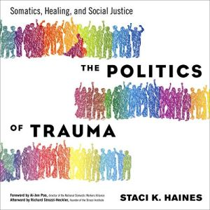 The Politics of Trauma Audiobook By Staci Haines, Ai-Jen Poo - foreword, Richard Strozzi-Heckler - afterword cover art