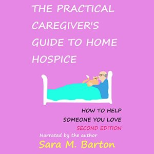 The Practical Caregiver's Guide to Home Hospice Audiobook By Sara M. Barton cover art