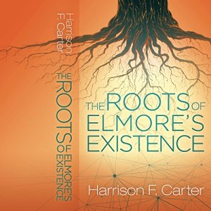 The Roots of Elmore's Existence Audiobook By Harrison F. Carter cover art