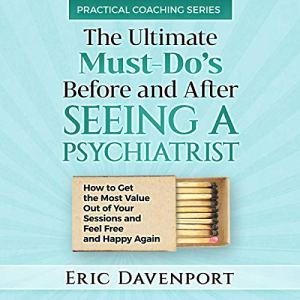 The Ultimate Must-Do's Before and After Seeing a Psychiatrist Audiobook By Eric Davenport cover art