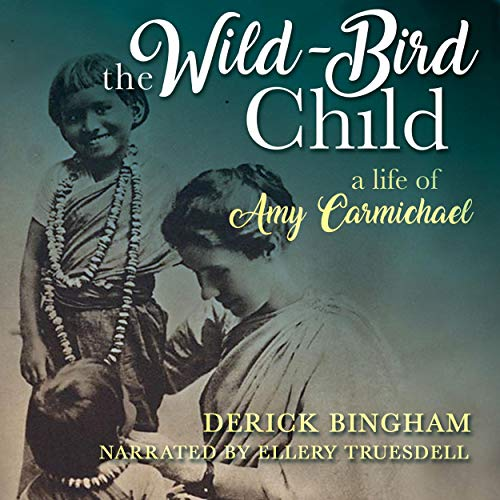 The Wild-Bird Child: A Life of Amy Carmichael Audiobook By Derick Bingham cover art