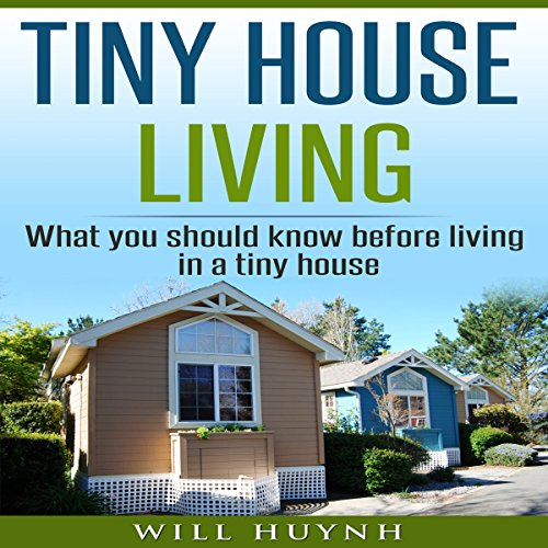 Tiny House Living: What You Should Know Before Living in a Tiny House Audiobook By Will Huynh cover art