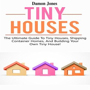 Tiny Houses: The Ultimate Guide to Tiny Houses, Shipping Container Homes, and Building Your Own Tiny House! Audiobook By Damon Jones cover art