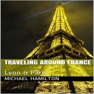 Traveling Around France: Lyon & Paris Audiobook By Michael Hamilton cover art