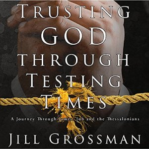 Trusting God Through Testing Times: A Journey Through James, Job and the Thessalonians Audiobook By Jill Grossman cover art