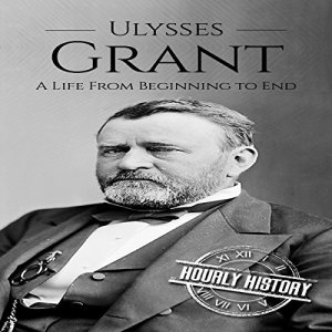 Ulysses S Grant: A Life from Beginning to End Audiobook By Hourly History cover art