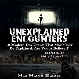 Unexplained Encounters: 10 Modern Day Events That May Never Be Explained: Are You A Believer? Audiobook By Max Mason Hunter cover art