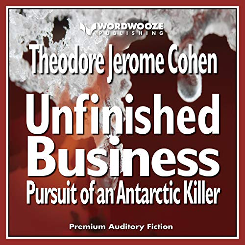 Unfinished Business: Pursuit of an Antarctic Killer Audiobook By Theodore Jerome Cohen cover art